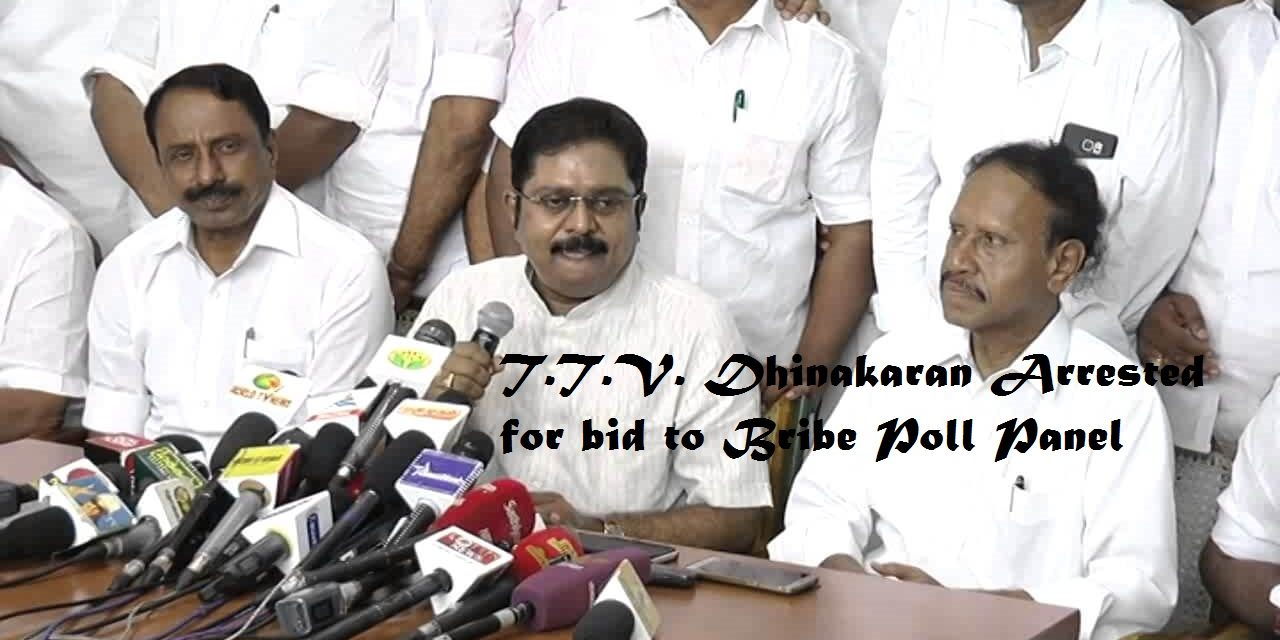 T.T.V. Dhinakaran and Mallikarjuna Arrested for bid to Bribe Poll Panel