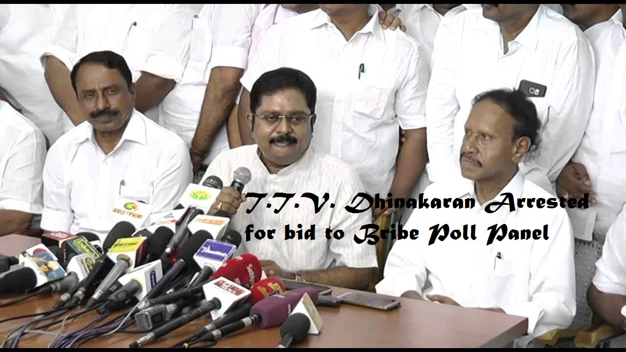 T.T.V. Dhinakaran Arrested for bid to Bribe Poll Panel